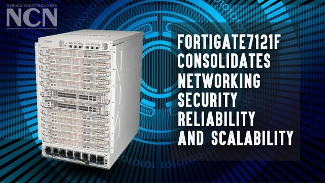 FortiGate7121F Consolidates Networking, Security, Reliability and Scalability