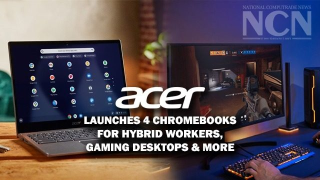 Acer launches four Chromebooks for hybrid workers , expands its antimicrobial product portfolio, gaming desktops & many more